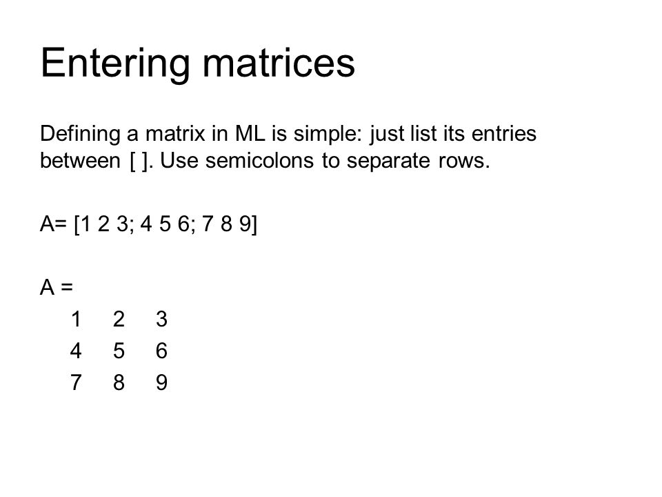Entering matrices Defining a matrix in ML is simple: just list its entries between [ ]. Use semicolons to separate rows.